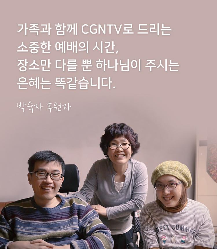가족과 함께 CGNTV로 드리는 소중한 예배의시간, 장소만 다를 뿐 하나님이 주시는 은혜는 똑같습니다. - 박숙자 후원자