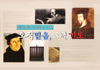 종교개혁 500주년 기획 <오직 믿음, 오직 기도>