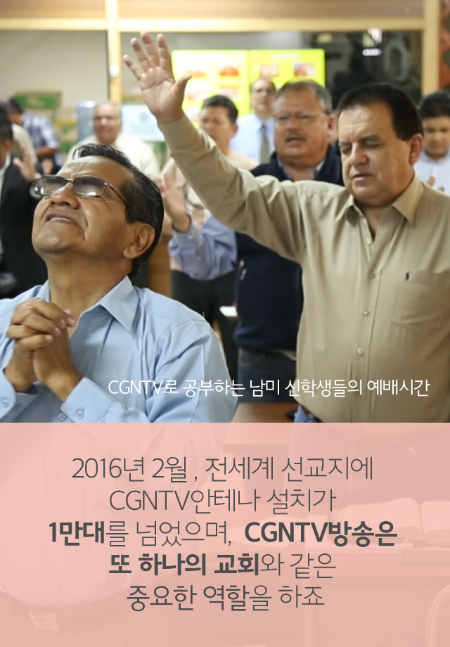 2016년 2월, 전세계 선교지에 CGNTV안테나 설치가 1만대가 넘었으며, CGNTV는 또하나의 교회같은 중요한 역할을 하죠