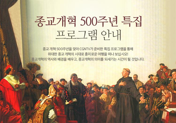 종교개혁 500주년 특집 프로그램 안내- 종교개혁을 500주년을 맞아 CGNTV가 준비한 특집프로그램을 통해 위대한 종교 개혁의 시대로 흥미로운 여행을 떠나보십시오! 종교개혁의 역사와 배경을 배우고, 종교개혁의 의미를 되새기는 시간이 될 것입니다.